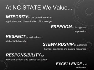 At NC State we value...INTEGRITY in the pursuit, creation, application, and dissemination of knowledge. FREEDOM of thought and expression. RESPECT for cultural and intellectual diversity. STEWARDSHIP in sustaining human, economic and natural resources. RESPONSIBILITY for individual actions and service to society. EXCELLENCE in all endeavors.